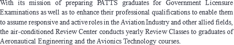 With its mission of preparing PATTS graduates for Government Licensure Examinations as well as to enhance their professional qualifications to enable them to assume responsive and active roles in the Aviation Industry and other allied fields, the air-conditioned Review Center conducts yearly Review Classes to graduates of Aeronautical Engineering and the Avionics Technology courses.